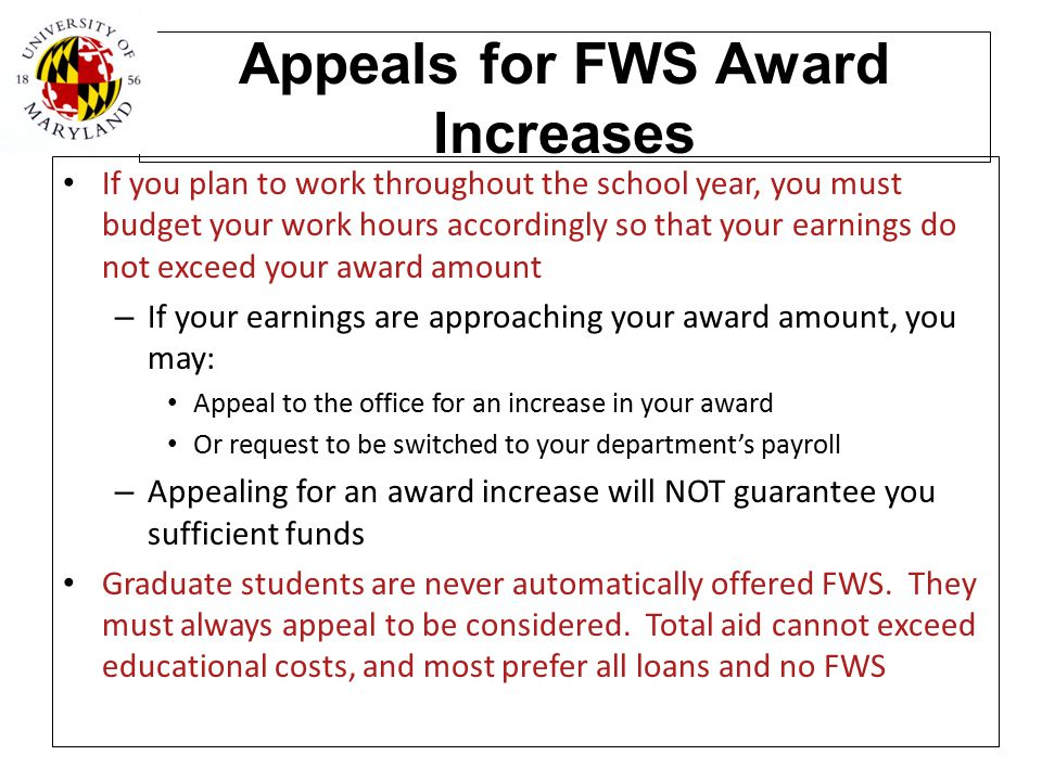 Appeals for FWS Award Increases If you plan to work throughout the school year, you must budget your work hours accordingly so that your earnings do n