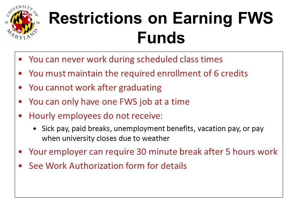 Restrictions on Earning FWS Funds You can never work during scheduled class times You must maintain the required enrollment of 6 credits You cannot wo