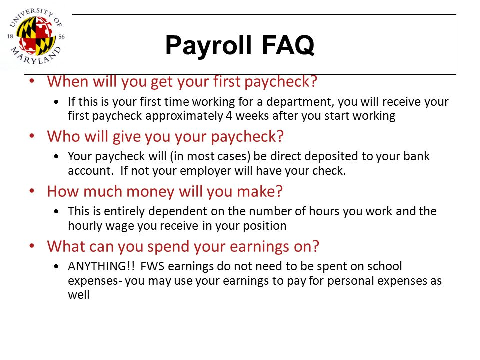 Payroll FAQ When will you get your first paycheck? If this is your first time working for a department, you will receive your first paycheck approxima
