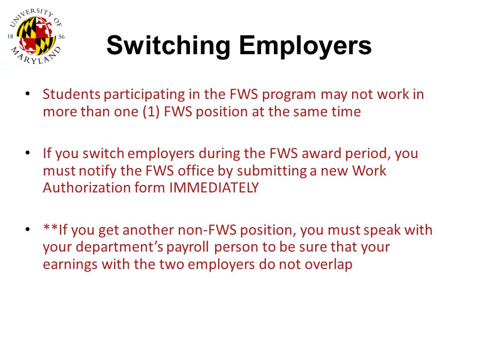 Switching Employers Students participating in the FWS program may not work in more than one (1) FWS position at the same time If you switch employers