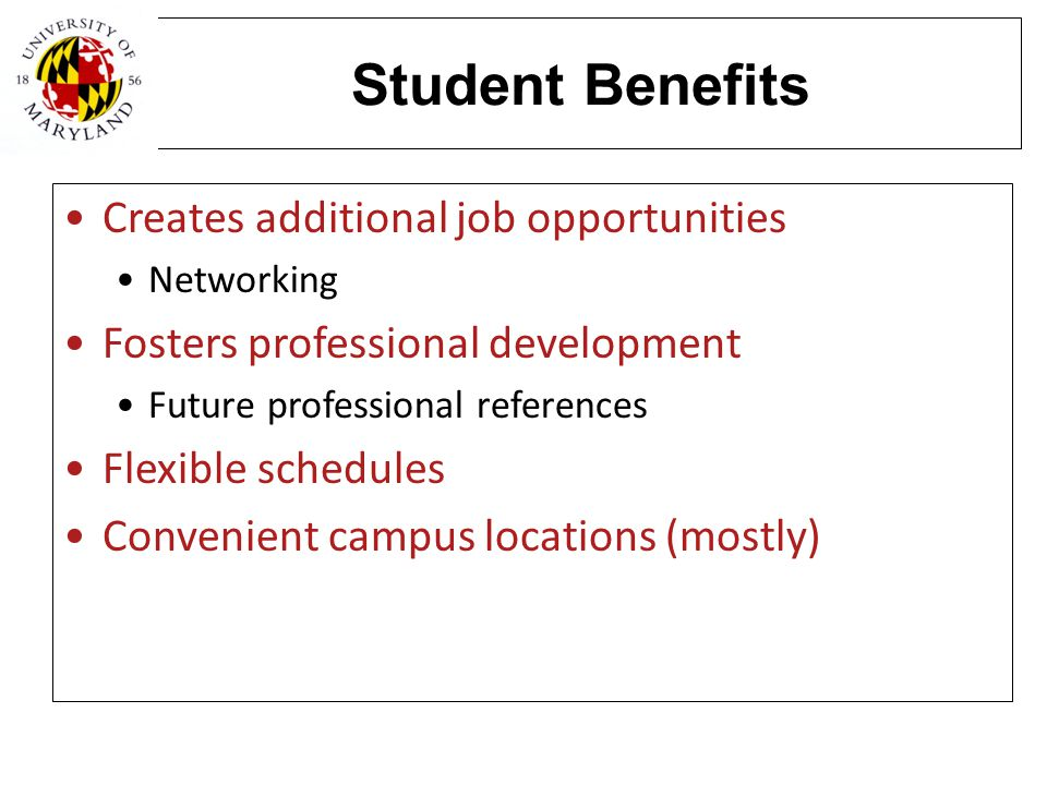 Student Benefits Creates additional job opportunities Networking Fosters professional development Future professional references Flexible schedules Co