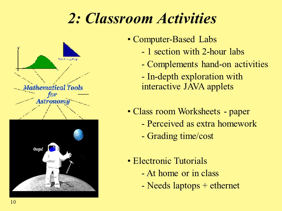 10 2: Classroom Activities Computer-Based Labs - 1 section with 2-hour labs - Complements hand-on activities - In-depth exploration with interactive JAVA applets Class room Worksheets - paper - Perceived as extra homework - Grading time/cost Electronic Tutorials - At home or in class - Needs laptops + ethernet