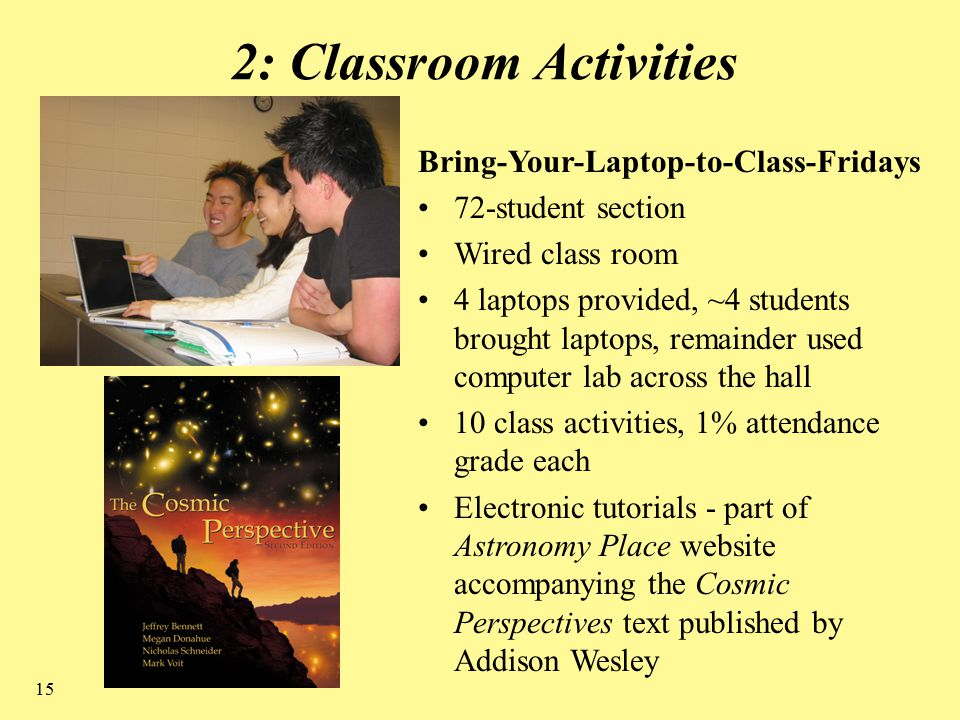 15 2: Classroom Activities Bring-Your-Laptop-to-Class-Fridays 72-student section Wired class room 4 laptops provided, ~4 students brought laptops, remainder used computer lab across the hall 10 class activities, 1% attendance grade each Electronic tutorials - part of Astronomy Place website accompanying the Cosmic Perspectives text published by Addison Wesley