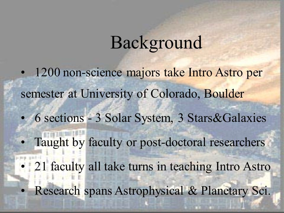 2 Background 1200 non-science majors take Intro Astro per semester at University of Colorado, Boulder 6 sections - 3 Solar System, 3 Stars&Galaxies Taught by faculty or post-doctoral researchers 21 faculty all take turns in teaching Intro Astro Research spans Astrophysical & Planetary Sci.