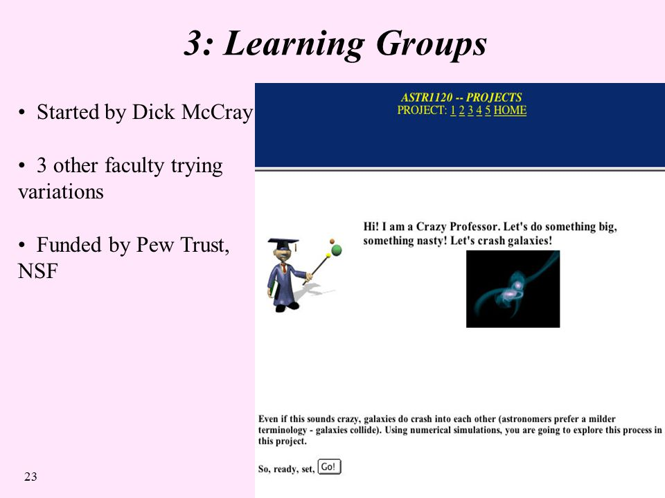 23 3: Learning Groups Started by Dick McCray 3 other faculty trying variations Funded by Pew Trust, NSF