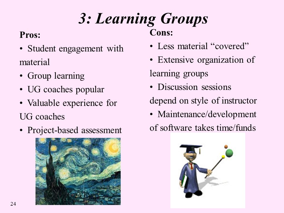 24 3: Learning Groups Pros: Student engagement with material Group learning UG coaches popular Valuable experience for UG coaches Project-based assessment Cons: Less material covered Extensive organization of learning groups Discussion sessions depend on style of instructor Maintenance/development of software takes time/funds
