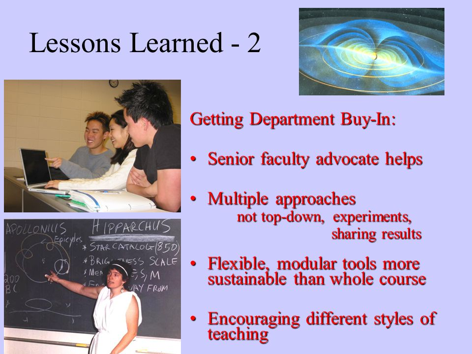 26 Lessons Learned - 2 Getting Department Buy-In: Senior faculty advocate helpsSenior faculty advocate helps Multiple approachesMultiple approaches not top-down, experiments, sharing results Flexible, modular tools more sustainable than whole courseFlexible, modular tools more sustainable than whole course Encouraging different styles of teachingEncouraging different styles of teaching