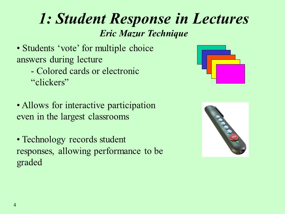 4 1: Student Response in Lectures Eric Mazur Technique Students 'vote' for multiple choice answers during lecture - Colored cards or electronic clickers Allows for interactive participation even in the largest classrooms Technology records student responses, allowing performance to be graded