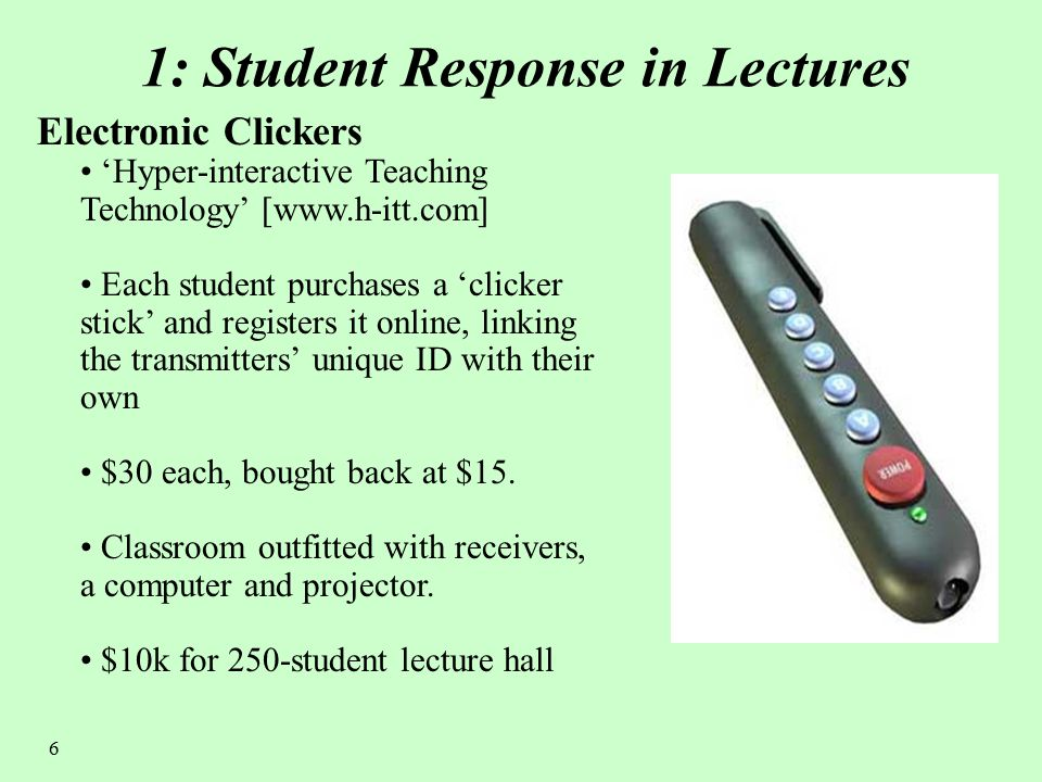 6 1: Student Response in Lectures Electronic Clickers 'Hyper-interactive Teaching Technology' [www.h-itt.com] Each student purchases a 'clicker stick' and registers it online, linking the transmitters' unique ID with their own $30 each, bought back at $15.