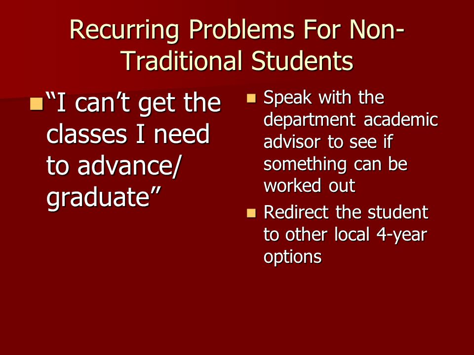 Recurring Problems For Non- Traditional Students I can't get the classes I need to advance/ graduate I can't get the classes I need to advance/ graduate Speak with the department academic advisor to see if something can be worked out Speak with the department academic advisor to see if something can be worked out Redirect the student to other local 4-year options Redirect the student to other local 4-year options