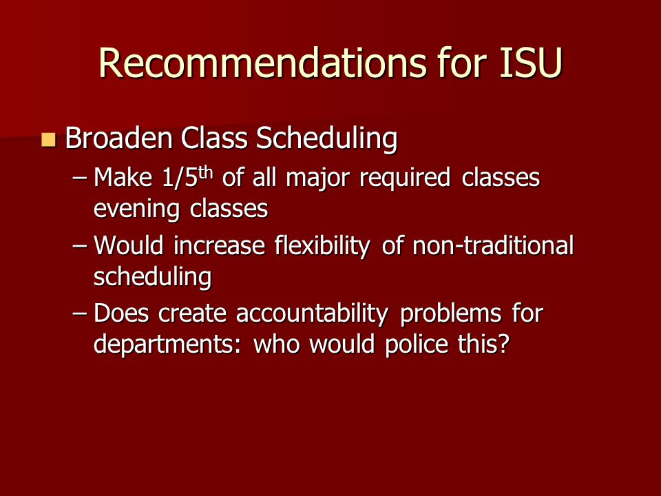 Recommendations for ISU Broaden Class Scheduling Broaden Class Scheduling –Make 1/5 th of all major required classes evening classes –Would increase flexibility of non-traditional scheduling –Does create accountability problems for departments: who would police this