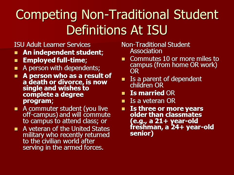 Competing Non-Traditional Student Definitions At ISU ISU Adult Learner Services An independent student; An independent student; Employed full-time; Employed full-time; A person with dependents; A person with dependents; A person who as a result of a death or divorce, is now single and wishes to complete a degree program; A person who as a result of a death or divorce, is now single and wishes to complete a degree program; A commuter student (you live off-campus) and will commute to campus to attend class; or A commuter student (you live off-campus) and will commute to campus to attend class; or A veteran of the United States military who recently returned to the civilian world after serving in the armed forces.
