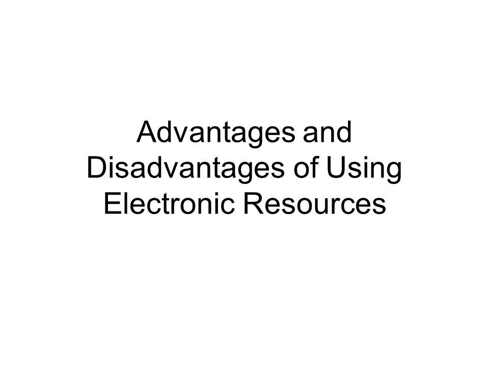 Advantages and Disadvantages of Using Electronic Resources