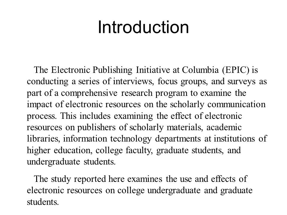 Introduction The Electronic Publishing Initiative at Columbia (EPIC) is conducting a series of interviews, focus groups, and surveys as part of a comprehensive research program to examine the impact of electronic resources on the scholarly communication process.