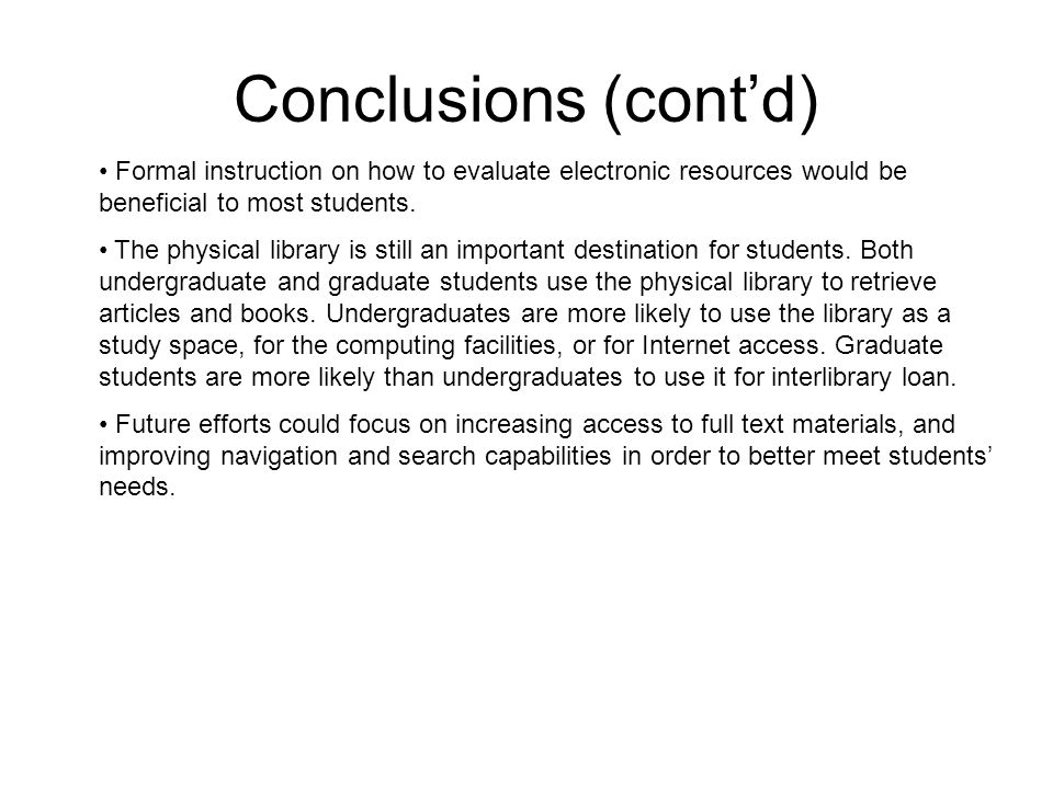 Conclusions (cont'd) Formal instruction on how to evaluate electronic resources would be beneficial to most students. The physical library is still an