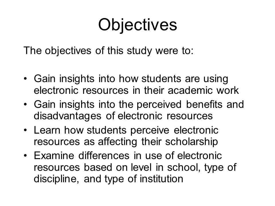 Objectives The objectives of this study were to: Gain insights into how students are using electronic resources in their academic work Gain insights into the perceived benefits and disadvantages of electronic resources Learn how students perceive electronic resources as affecting their scholarship Examine differences in use of electronic resources based on level in school, type of discipline, and type of institution