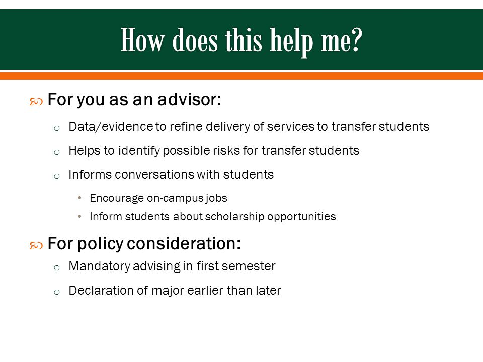  For you as an advisor: o Data/evidence to refine delivery of services to transfer students o Helps to identify possible risks for transfer students o Informs conversations with students Encourage on-campus jobs Inform students about scholarship opportunities  For policy consideration: o Mandatory advising in first semester o Declaration of major earlier than later