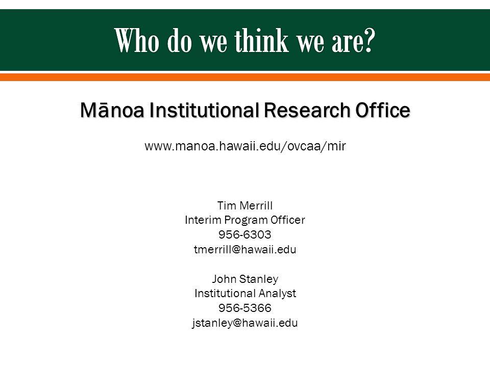 Mānoa Institutional Research Office www.manoa.hawaii.edu/ovcaa/mir Tim Merrill Interim Program Officer 956-6303 tmerrill@hawaii.edu John Stanley Institutional Analyst 956-5366 jstanley@hawaii.edu