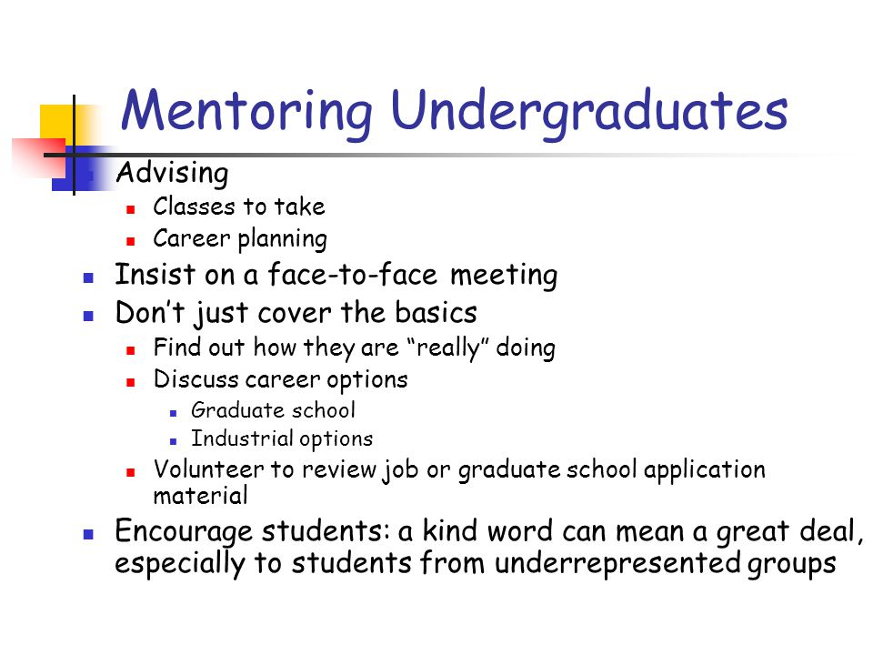 Mentoring Undergraduates Advising Classes to take Career planning Insist on a face-to-face meeting Don't just cover the basics Find out how they are really doing Discuss career options Graduate school Industrial options Volunteer to review job or graduate school application material Encourage students: a kind word can mean a great deal, especially to students from underrepresented groups