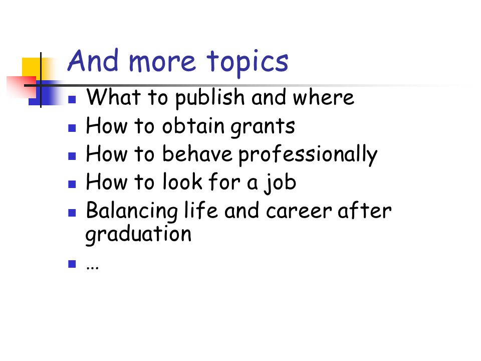 And more topics What to publish and where How to obtain grants How to behave professionally How to look for a job Balancing life and career after graduation …