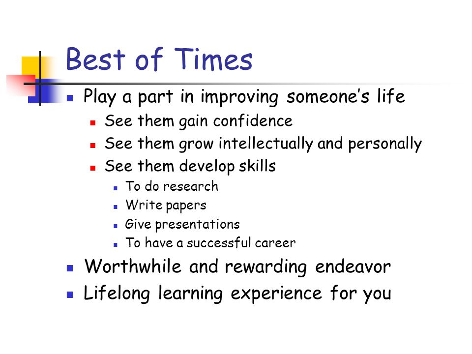 Best of Times Play a part in improving someone's life See them gain confidence See them grow intellectually and personally See them develop skills To do research Write papers Give presentations To have a successful career Worthwhile and rewarding endeavor Lifelong learning experience for you