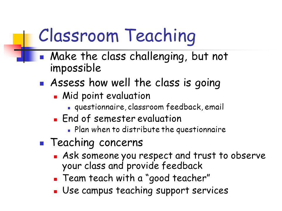 Classroom Teaching Make the class challenging, but not impossible Assess how well the class is going Mid point evaluation questionnaire, classroom feedback, email End of semester evaluation Plan when to distribute the questionnaire Teaching concerns Ask someone you respect and trust to observe your class and provide feedback Team teach with a good teacher Use campus teaching support services