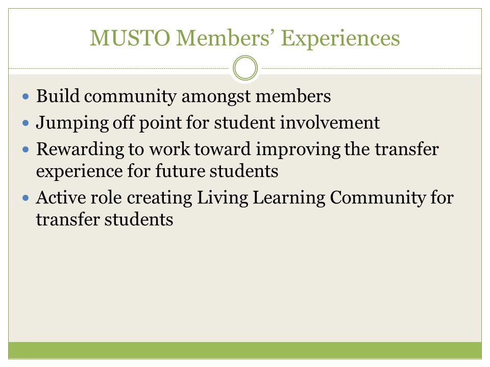 MUSTO Members' Experiences Build community amongst members Jumping off point for student involvement Rewarding to work toward improving the transfer experience for future students Active role creating Living Learning Community for transfer students