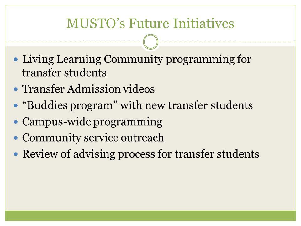 MUSTO's Future Initiatives Living Learning Community programming for transfer students Transfer Admission videos Buddies program with new transfer students Campus-wide programming Community service outreach Review of advising process for transfer students