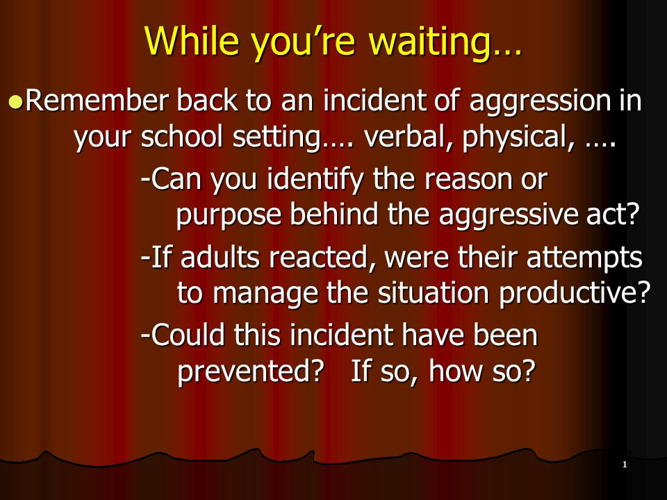 1 While you're waiting… Remember back to an incident of aggression in your school setting…. verbal, physical, …. Remember back to an incident of aggre