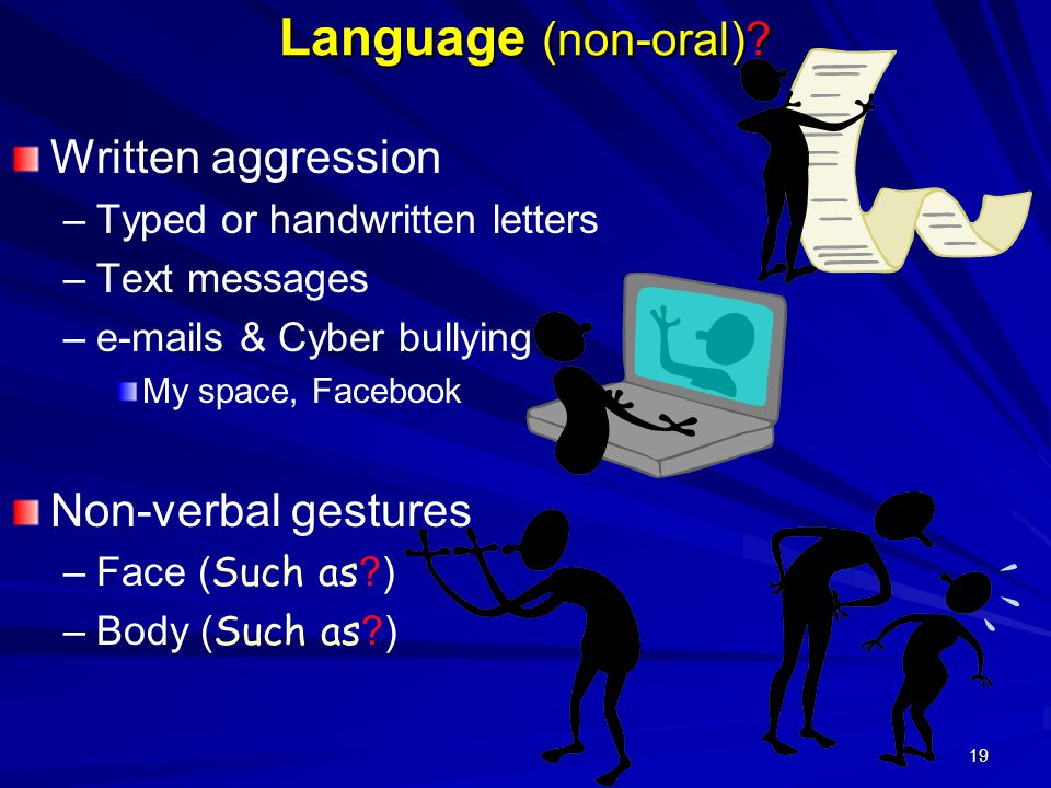19 Language (non-oral)? Written aggression – –Typed or handwritten letters – –Text messages – –e-mails & Cyber bullying My space, Facebook Non-verbal