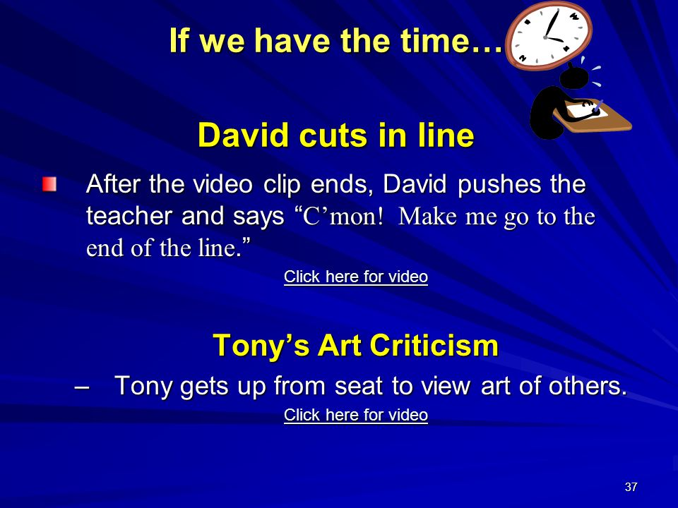 "37 If we have the time… David cuts in line After the video clip ends, David pushes the teacher and says "" C'mon! Make me go to the end of the line."" C"