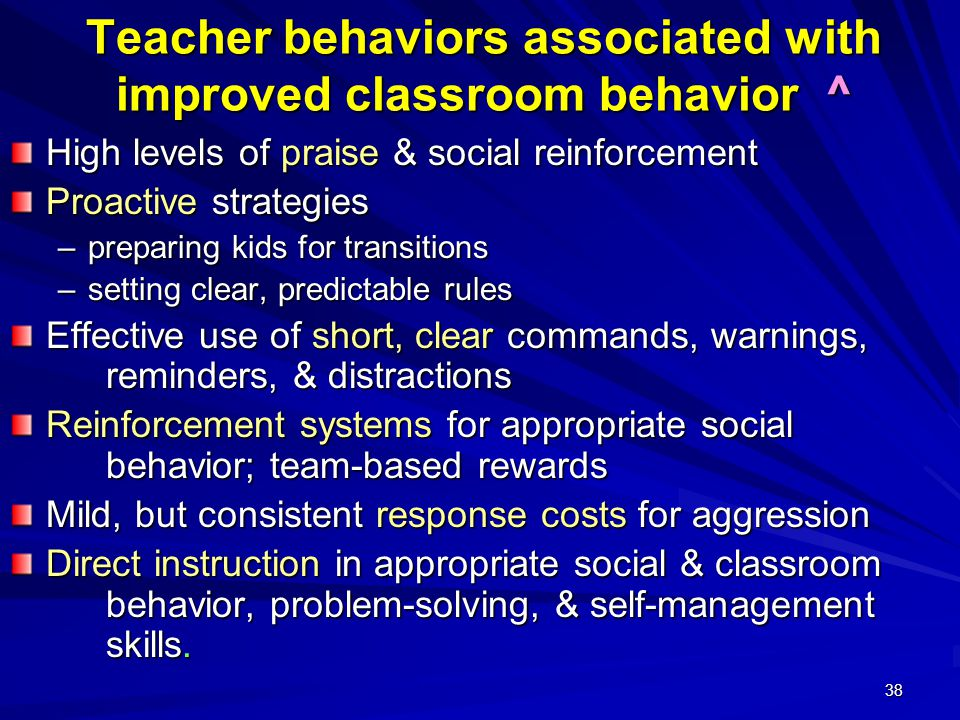 38 Teacher behaviors associated with improved classroom behavior ^ High levels of praise & social reinforcement Proactive strategies –preparing kids f