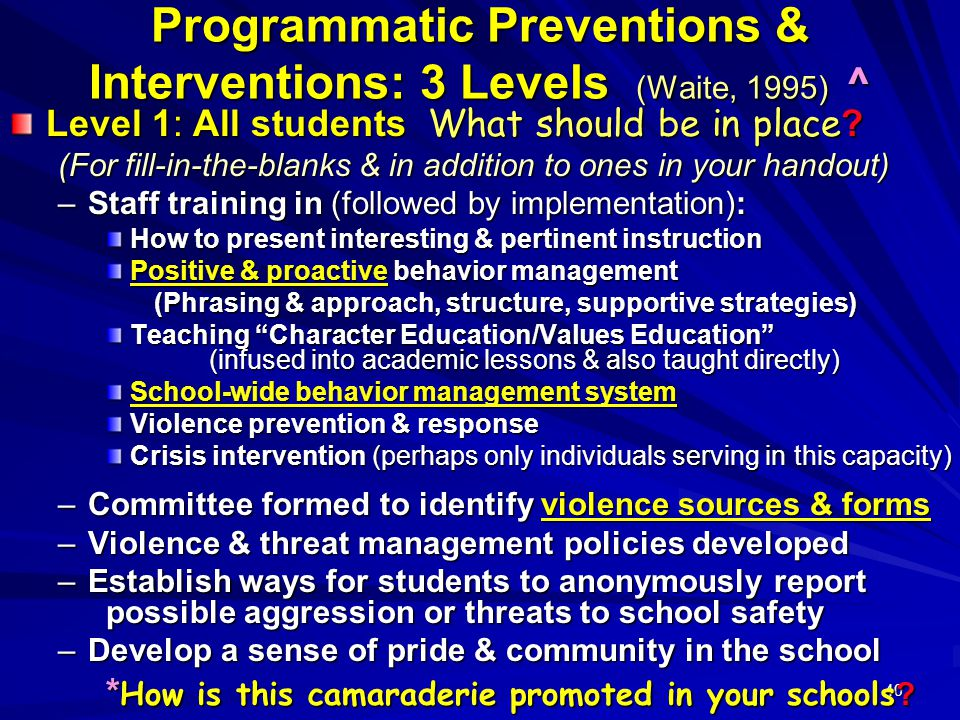 40 Programmatic Preventions & Interventions: 3 Levels (Waite, 1995) ^ Level 1: All students What should be in place ? (For fill-in-the-blanks & in add