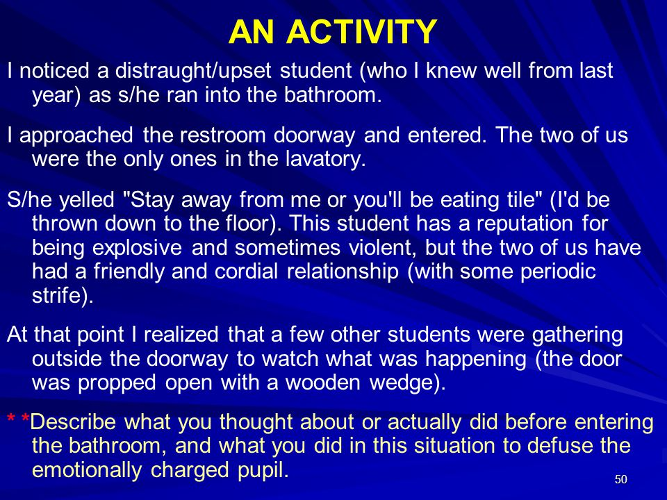 50 AN ACTIVITY I noticed a distraught/upset student (who I knew well from last year) as s/he ran into the bathroom. I approached the restroom doorway
