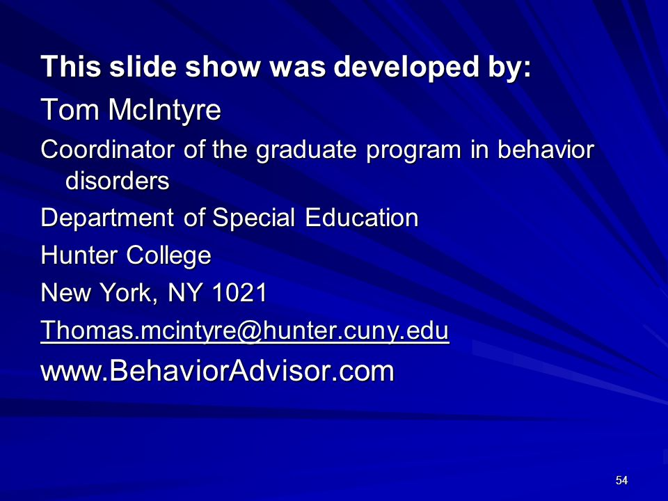 54 This slide show was developed by: Tom McIntyre Coordinator of the graduate program in behavior disorders Department of Special Education Hunter College New York, NY 1021 Thomas.mcintyre@hunter.cuny.edu www.BehaviorAdvisor.com