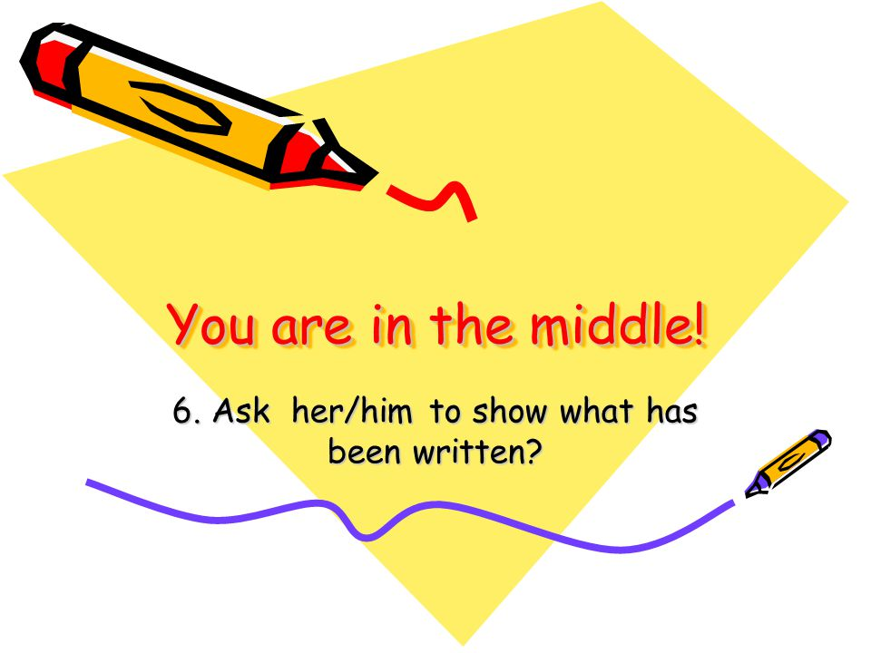 You are in the middle! 6. Ask her/him to show what has been written?