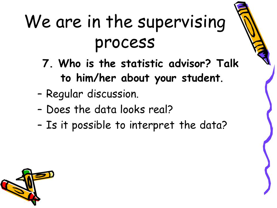We are in the supervising process 7. Who is the statistic advisor? Talk to him/her about your student. –Regular discussion. –Does the data looks real?