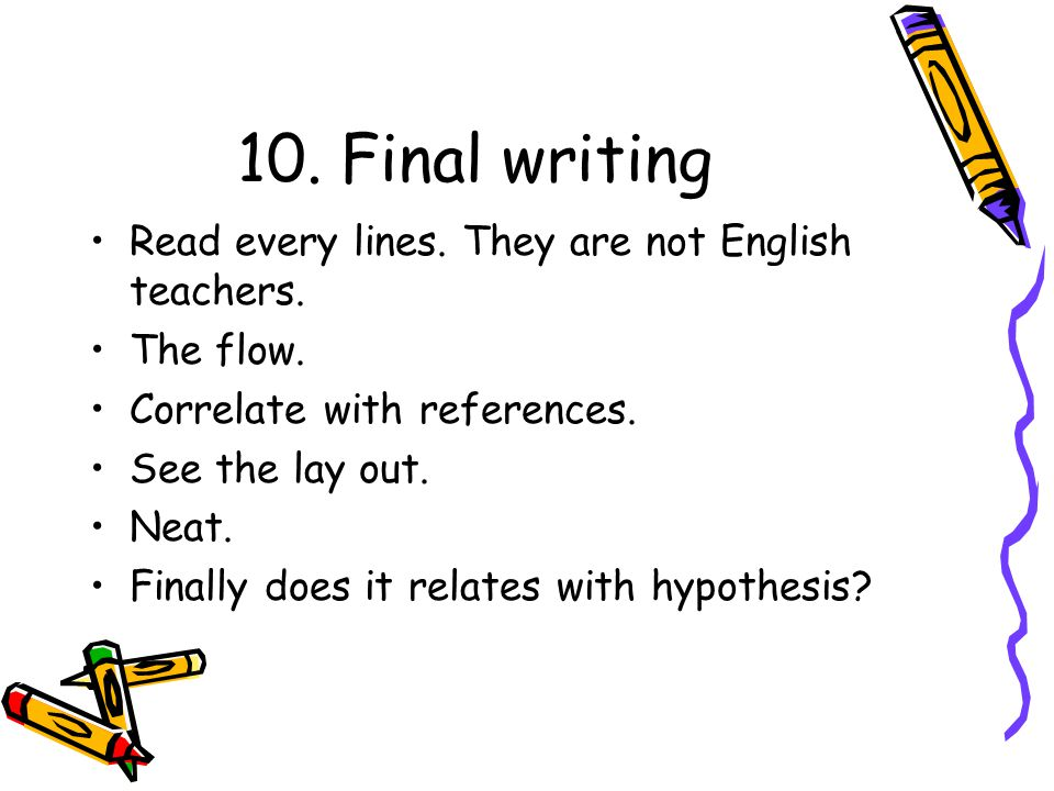 10. Final writing Read every lines. They are not English teachers. The flow. Correlate with references. See the lay out. Neat. Finally does it relates