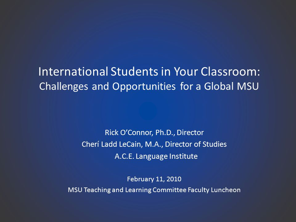 International Students in Your Classroom: Challenges and Opportunities for a Global MSU Rick O'Connor, Ph.D., Director Cherí Ladd LeCain, M.A., Director of Studies A.C.E.