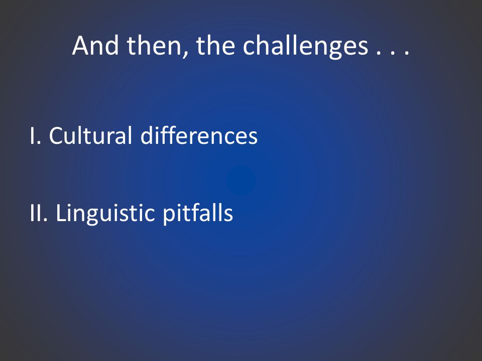And then, the challenges... I. Cultural differences II. Linguistic pitfalls