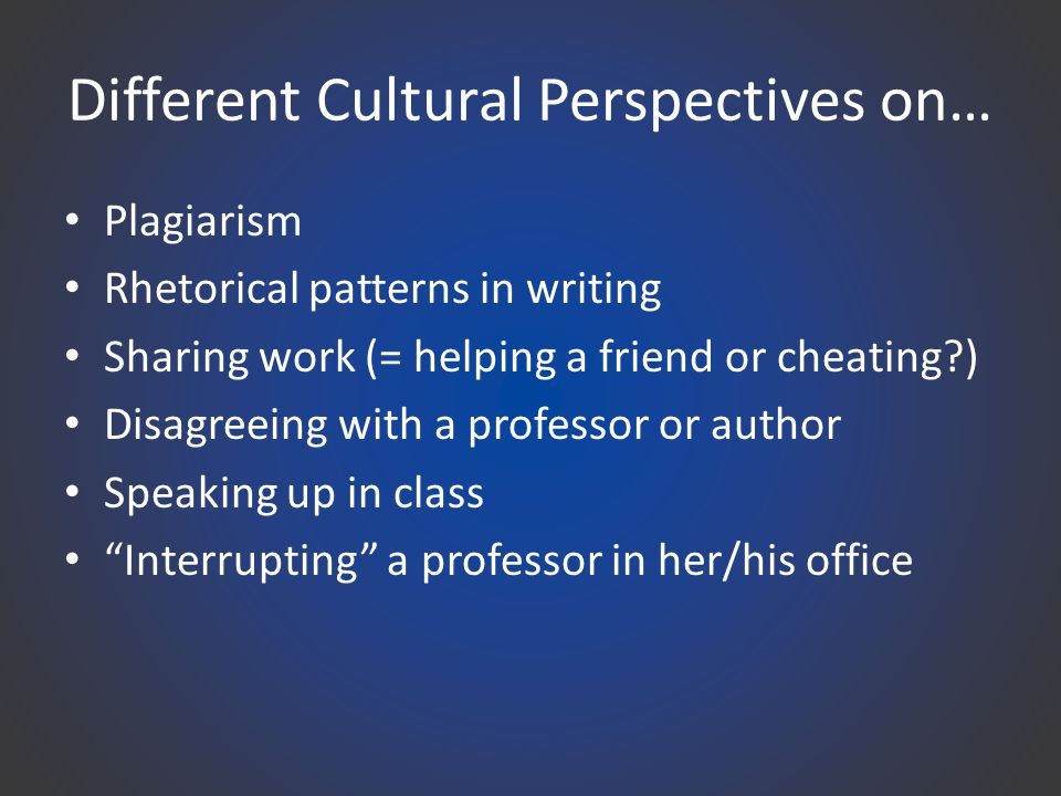 Different Cultural Perspectives on… Plagiarism Rhetorical patterns in writing Sharing work (= helping a friend or cheating ) Disagreeing with a professor or author Speaking up in class Interrupting a professor in her/his office
