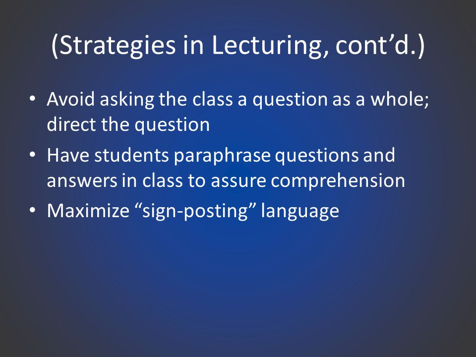 (Strategies in Lecturing, cont'd.) Avoid asking the class a question as a whole; direct the question Have students paraphrase questions and answers in class to assure comprehension Maximize sign-posting language