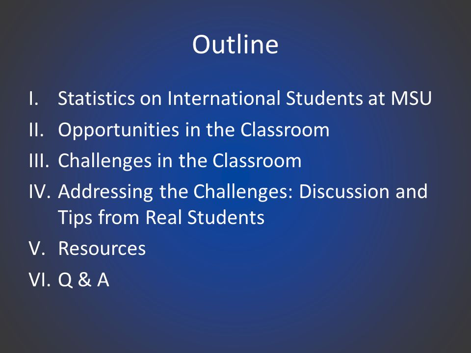 Outline I.Statistics on International Students at MSU II.Opportunities in the Classroom III.Challenges in the Classroom IV.Addressing the Challenges: Discussion and Tips from Real Students V.Resources VI.Q & A