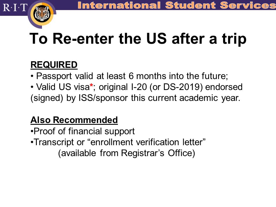 To Re-enter the US after a trip REQUIRED Passport valid at least 6 months into the future; Valid US visa*; original I-20 (or DS-2019) endorsed (signed) by ISS/sponsor this current academic year.