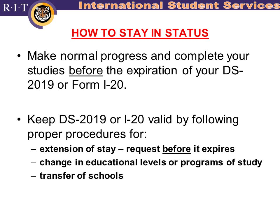 HOW TO STAY IN STATUS Make normal progress and complete your studies before the expiration of your DS- 2019 or Form I-20.