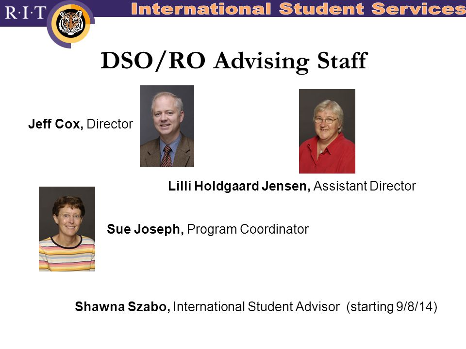 DSO/RO Advising Staff Jeff Cox, Director Lilli Holdgaard Jensen, Assistant Director Sue Joseph, Program Coordinator Shawna Szabo, International Student Advisor (starting 9/8/14)