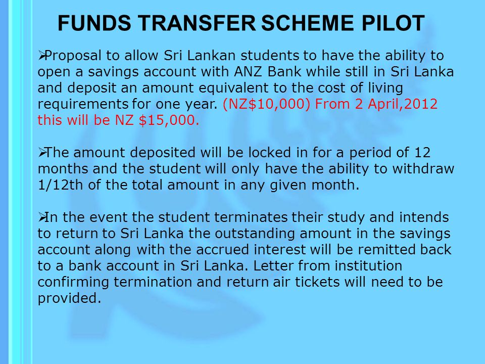 FUNDS TRANSFER SCHEME PILOT  Proposal to allow Sri Lankan students to have the ability to open a savings account with ANZ Bank while still in Sri Lanka and deposit an amount equivalent to the cost of living requirements for one year.