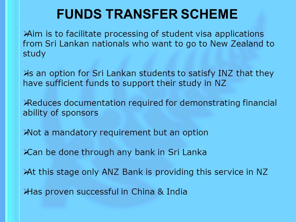 FUNDS TRANSFER SCHEME  Aim is to facilitate processing of student visa applications from Sri Lankan nationals who want to go to New Zealand to study  is an option for Sri Lankan students to satisfy INZ that they have sufficient funds to support their study in NZ  Reduces documentation required for demonstrating financial ability of sponsors  Not a mandatory requirement but an option  Can be done through any bank in Sri Lanka  At this stage only ANZ Bank is providing this service in NZ  Has proven successful in China & India