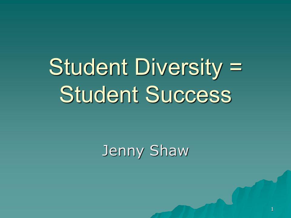 1 Student Diversity = Student Success Jenny Shaw