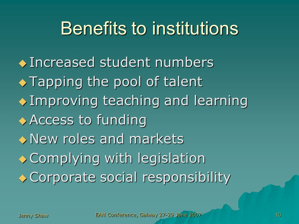 Jenny Shaw EAN Conference, Galway 27-29 June 2007 10 Benefits to institutions  Increased student numbers  Tapping the pool of talent  Improving teaching and learning  Access to funding  New roles and markets  Complying with legislation  Corporate social responsibility